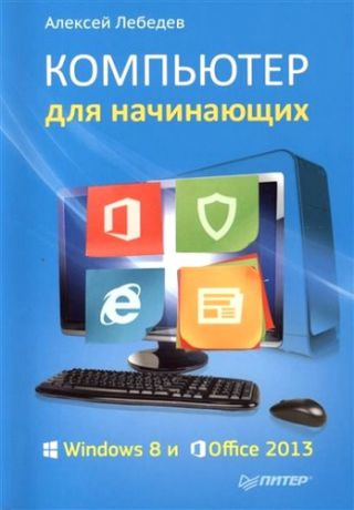 Лебедев, Алексей Николаевич Компьютер для начинающих. Windows 8 и Office 2013