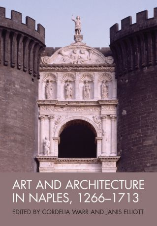 Elliott Janis Art and Architecture in Naples, 1266-1713. New Approaches
