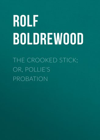 Rolf Boldrewood The Crooked Stick; Or, Pollie