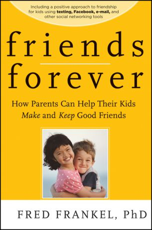 Fred Frankel Friends Forever. How Parents Can Help Their Kids Make and Keep Good Friends