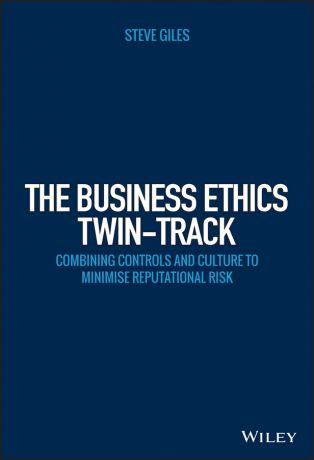 Steve Giles The Business Ethics Twin-Track. Combining Controls and Culture to Minimise Reputational Risk