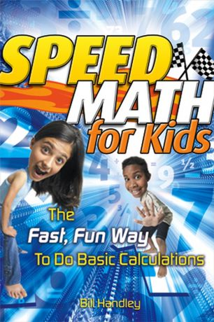 Bill Handley Speed Math for Kids. The Fast, Fun Way To Do Basic Calculations