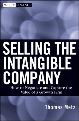 Thomas Metz Selling the Intangible Company. How to Negotiate and Capture the Value of a Growth Firm