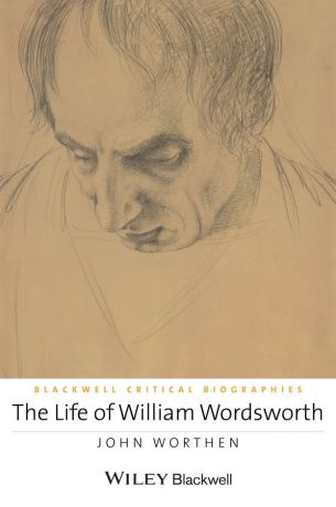 John Worthen The Life of William Wordsworth. A Critical Biography