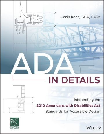 Janis Kent ADA in Details. Interpreting the 2010 Americans with Disabilities Act Standards for Accessible Design