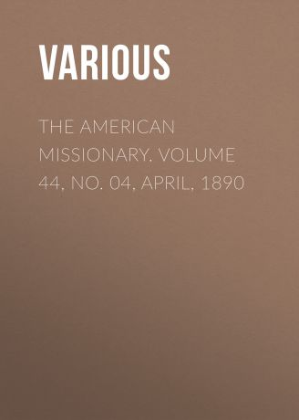 Various The American Missionary. Volume 44, No. 04, April, 1890