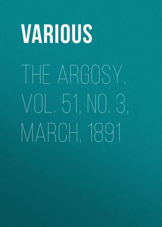 Various The Argosy. Vol. 51, No. 3, March, 1891