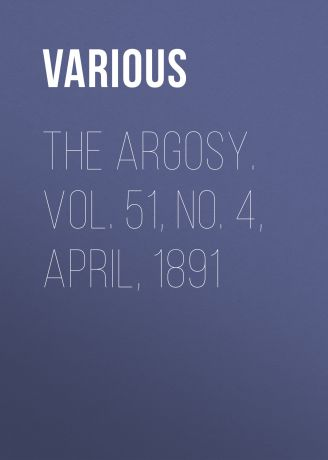 Various The Argosy. Vol. 51, No. 4, April, 1891