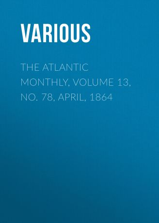 Various The Atlantic Monthly, Volume 13, No. 78, April, 1864