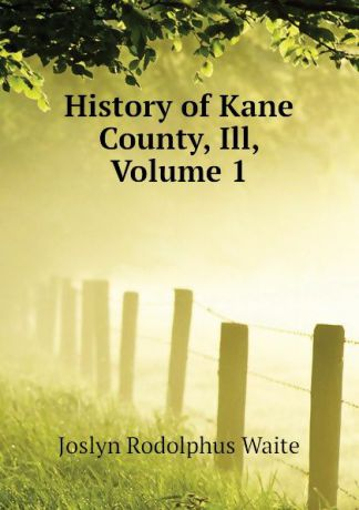 Joslyn Rodolphus Waite History of Kane County, Ill, Volume 1