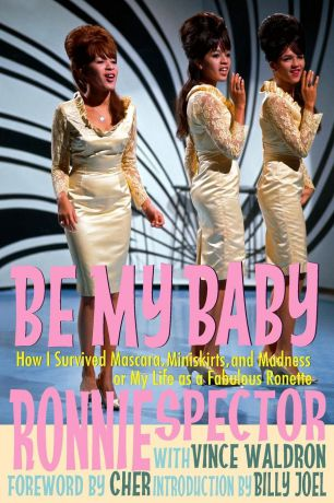 Ronnie Spector, Vince Waldron Be My Baby. How I Survived Mascara, Miniskirts, and Madness, or My Life as a Fabulous Ronette .Paperback with B.W Photos.