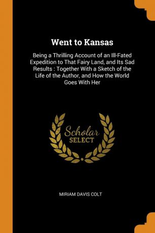 Miriam Davis Colt Went to Kansas. Being a Thrilling Account of an Ill-Fated Expedition to That Fairy Land, and Its Sad Results : Together With a Sketch of the Life of the Author, and How the World Goes With Her