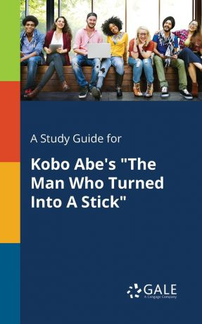 "Cengage Learning Gale A Study Guide for Kobo Abe.s ""The Man Who Turned Into A Stick"""