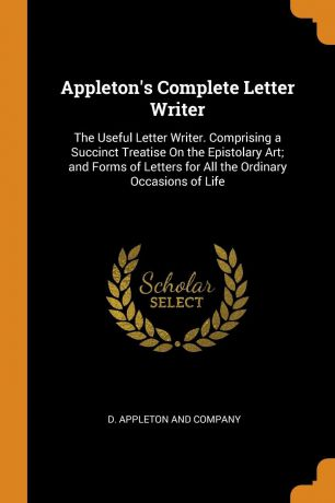 Appleton.s Complete Letter Writer. The Useful Letter Writer. Comprising a Succinct Treatise On the Epistolary Art; and Forms of Letters for All the Ordinary Occasions of Life