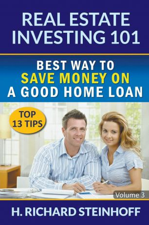 H. Richard Steinhoff Real Estate Investing 101. Best Way to Save Money on a Good Home Loan (Top 13 Tips) - Volume 3