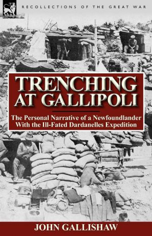 John Gallishaw Trenching at Gallipoli. The Personal Narrative of a Newfoundlander with the Ill-Fated Dardanelles Expedition