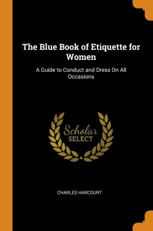 Charles Harcourt The Blue Book of Etiquette for Women. A Guide to Conduct and Dress On All Occasions