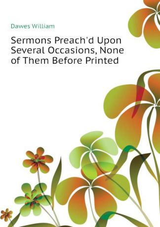 Dawes William Sermons Preach.d Upon Several Occasions, None of Them Before Printed