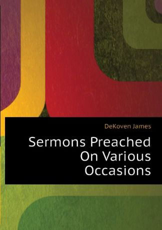 DeKoven James Sermons Preached On Various Occasions