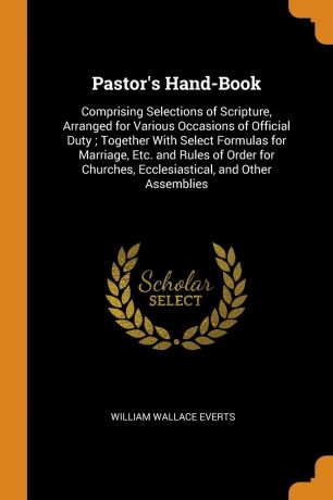 William Wallace Everts Pastor.s Hand-Book. Comprising Selections of Scripture, Arranged for Various Occasions of Official Duty ; Together With Select Formulas for Marriage, Etc. and Rules of Order for Churches, Ecclesiastical, and Other Assemblies