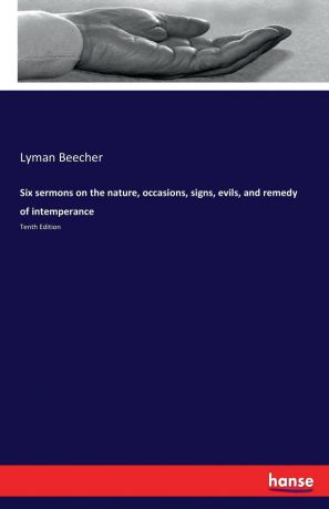 Lyman Beecher Six sermons on the nature, occasions, signs, evils, and remedy of intemperance