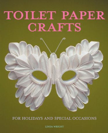 Linda Wright Toilet Paper Crafts for Holidays and Special Occasions. 60 Papercraft, Sewing, Origami and Kanzashi Projects