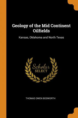 Thomas Owen Bosworth Geology of the Mid Continent Oilfields. Kansas, Oklahoma and North Texas