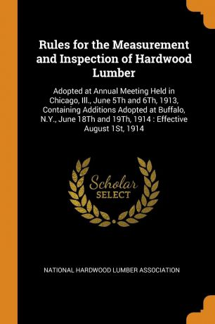 Rules for the Measurement and Inspection of Hardwood Lumber. Adopted at Annual Meeting Held in Chicago, Ill., June 5Th and 6Th, 1913, Containing Additions Adopted at Buffalo, N.Y., June 18Th and 19Th, 1914 : Effective August 1St, 1914