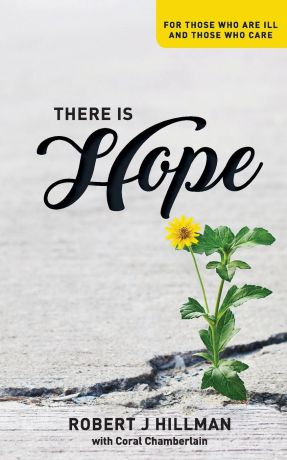 Robert Hillman There is Hope. For those who are ill and those who care
