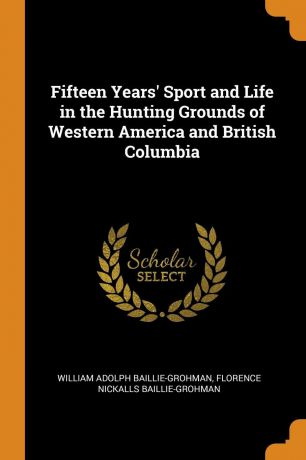 William Adolph Baillie-Grohman, Florence Nickalls Baillie-Grohman Fifteen Years. Sport and Life in the Hunting Grounds of Western America and British Columbia