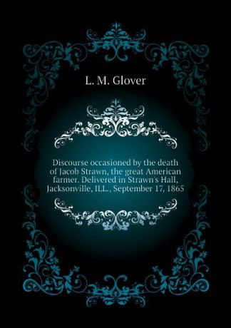L. M. Glover Discourse occasioned by the death of Jacob Strawn, the great American farmer. Delivered in Strawns Hall, Jacksonville, ILL., September 17, 1865