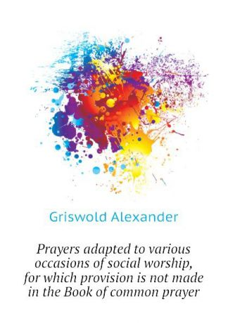 Griswold Alexander Prayers adapted to various occasions of social worship, for which provision is not made in the Book of common prayer