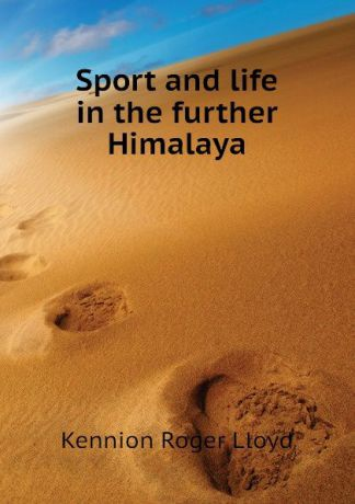 Kennion Roger Lloyd Sport and life in the further Himalaya
