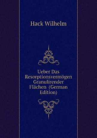 Hack Wilhelm Ueber Das Resorptionsvermogen Granulirender Flachen (German Edition)