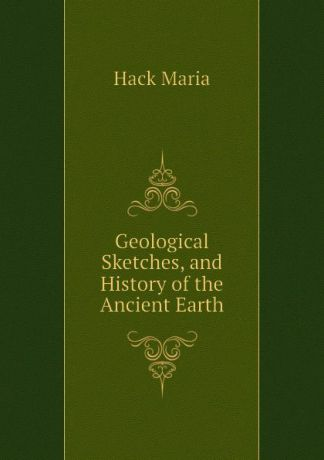 Hack Maria Geological Sketches, and History of the Ancient Earth