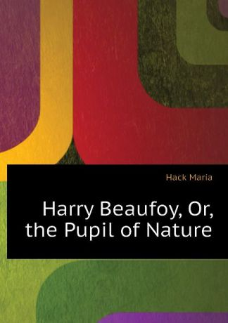 Hack Maria Harry Beaufoy, Or, the Pupil of Nature
