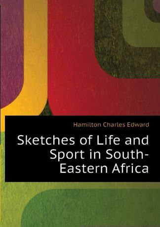 Hamilton Charles Edward Sketches of Life and Sport in South-Eastern Africa