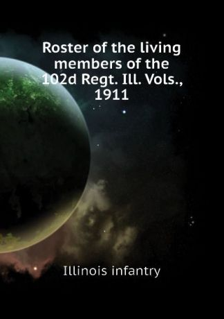 Illinois infantry Roster of the living members of the 102d Regt. Ill. Vols., 1911