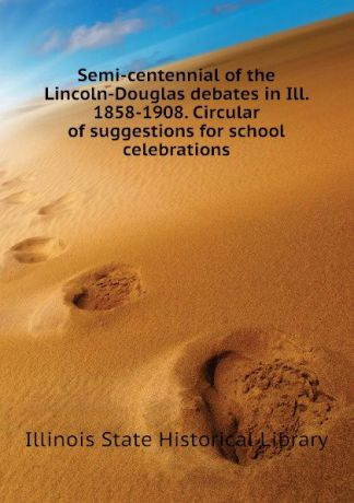 Illinois State Historical Library Semi-centennial of the Lincoln-Douglas debates in Ill. 1858-1908. Circular of suggestions for school celebrations
