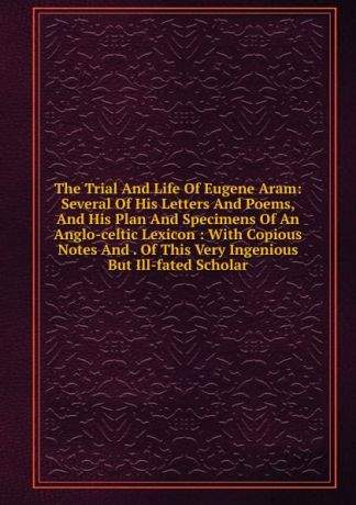 The Trial And Life Of Eugene Aram: Several Of His Letters And Poems, And His Plan And Specimens Of An Anglo-celtic Lexicon : With Copious Notes And . Of This Very Ingenious But Ill-fated Scholar