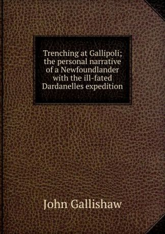 John Gallishaw Trenching at Gallipoli; the personal narrative of a Newfoundlander with the ill-fated Dardanelles expedition