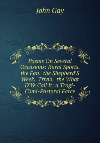Gay John Poems On Several Occasions: Rural Sports. the Fan. the Shepherd.S Week. Trivia. the What D.Ye Call It; a Tragi-Comi-Pastoral Farce
