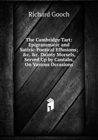 Richard Gooch The Cambridge Tart: Epigrammatic and Satiric-Poetical Effusions; .c. .c. Dainty Morsels, Served Up by Cantabs, On Various Occasions