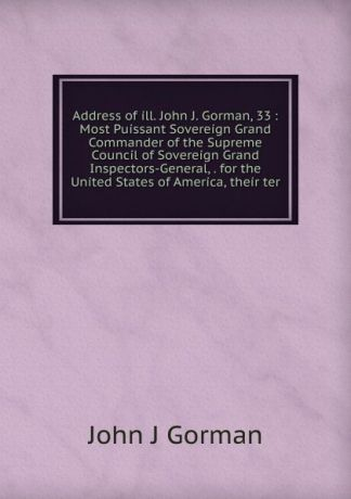 John J Gorman Address of ill. John J. Gorman, 33 : Most Puissant Sovereign Grand Commander of the Supreme Council of Sovereign Grand Inspectors-General, . for the United States of America, their ter