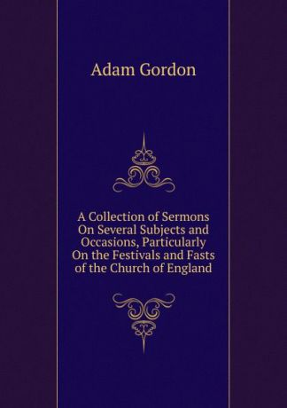 Adam Gordon A Collection of Sermons On Several Subjects and Occasions, Particularly On the Festivals and Fasts of the Church of England