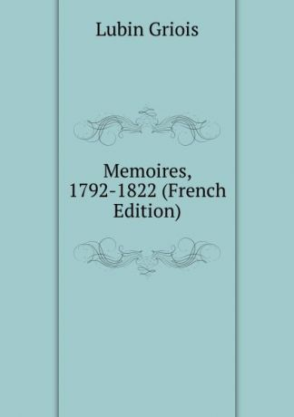 Lubin Griois Memoires, 1792-1822 (French Edition)
