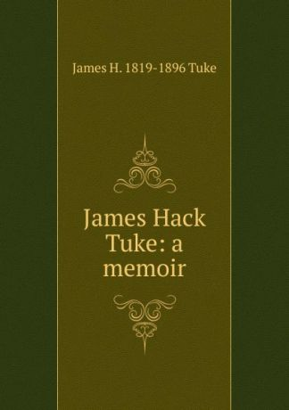James H. 1819-1896 Tuke James Hack Tuke: a memoir