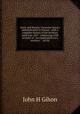 John H Gihon Geary and Kansas: Governor Geary.s administration in Kansas : with a complete history of the territory until June 1857 : embracing a full account of . its organization as a territory . : all ful