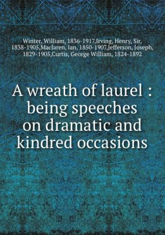 William Winter A wreath of laurel : being speeches on dramatic and kindred occasions
