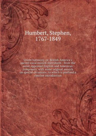 Stephen Humbert Union harmony, or, British America.s sacred vocal musick microform : from the most approved English and American composers, with some original musick on special occasions; to which is prefixed a concise introduction